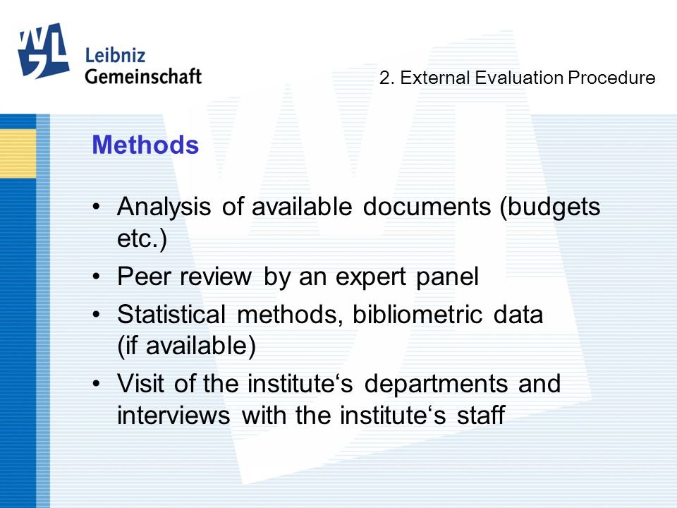 Methods Analysis of available documents (budgets etc.) Peer review by an expert panel Statistical methods, bibliometric data (if available) Visit of the institute's departments and interviews with the institute's staff 2.