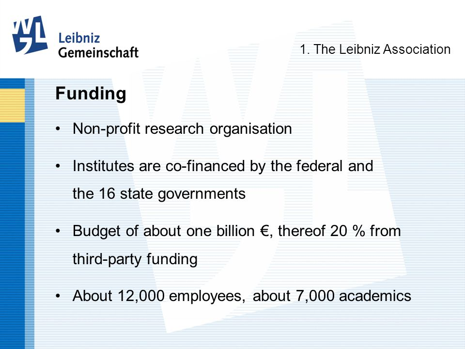 Funding Non-profit research organisation Institutes are co-financed by the federal and the 16 state governments Budget of about one billion €, thereof 20 % from third-party funding About 12,000 employees, about 7,000 academics 1.