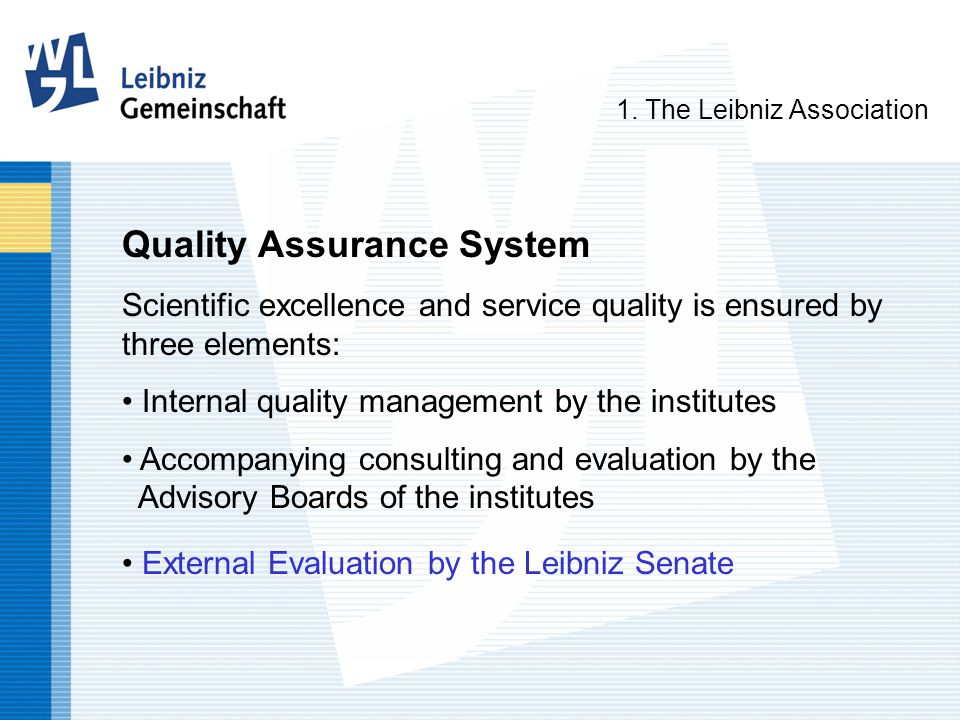 Quality Assurance System Scientific excellence and service quality is ensured by three elements: Internal quality management by the institutes Accompanying consulting and evaluation by the Advisory Boards of the institutes External Evaluation by the Leibniz Senate 1.