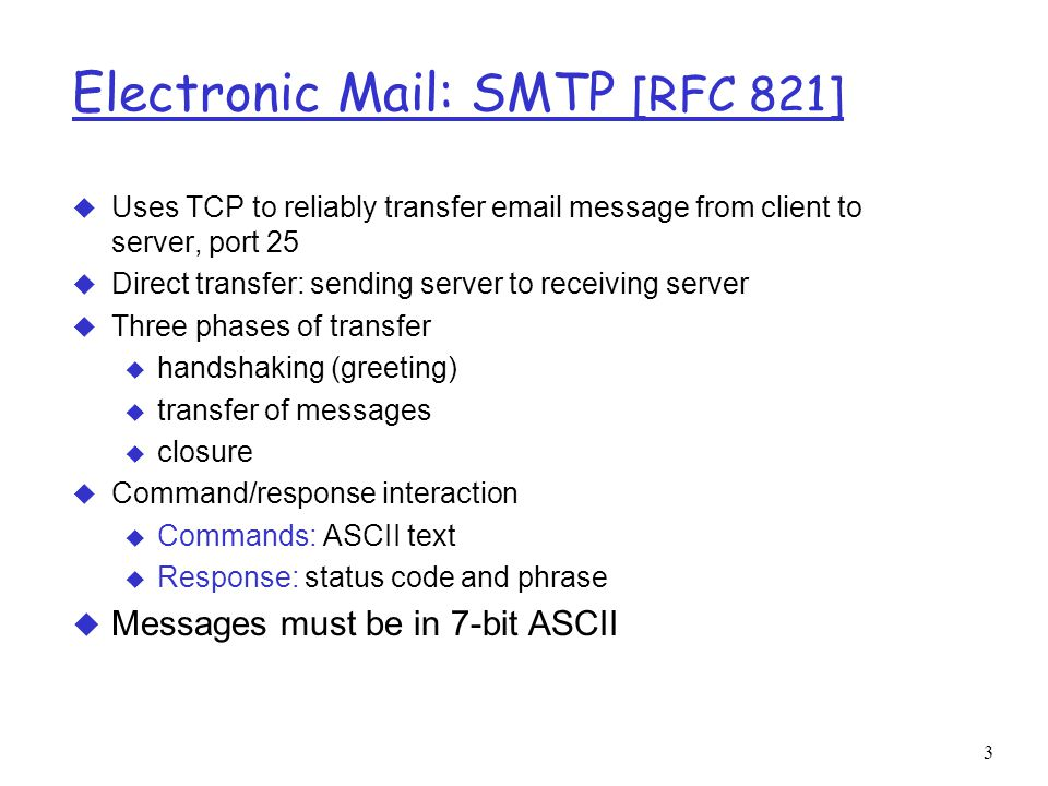 3 Electronic Mail: SMTP [RFC 821] u Uses TCP to reliably transfer  message from client to server, port 25 u Direct transfer: sending server to receiving server u Three phases of transfer u handshaking (greeting) u transfer of messages u closure u Command/response interaction u Commands: ASCII text u Response: status code and phrase  Messages must be in 7-bit ASCII