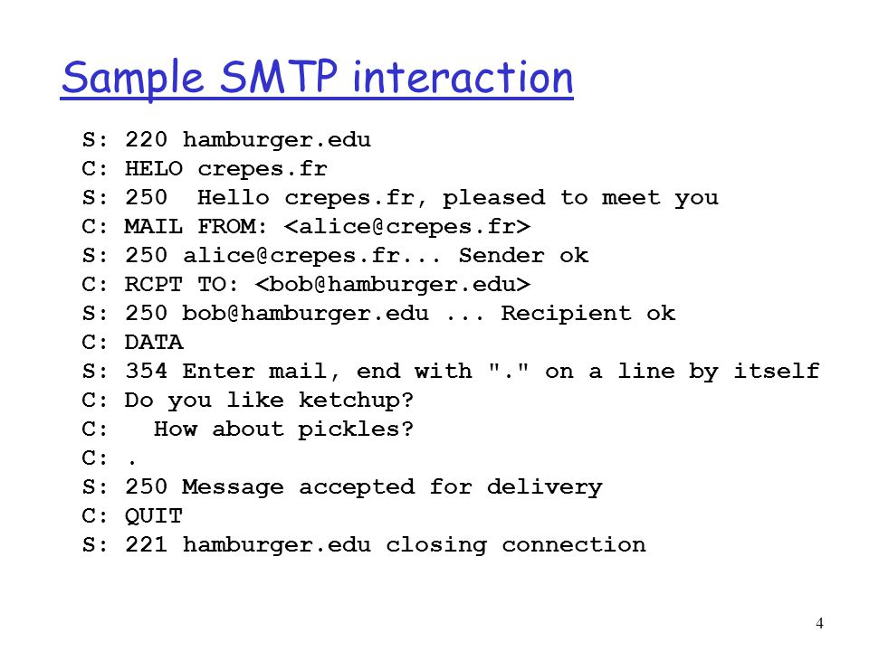 4 Sample SMTP interaction S: 220 hamburger.edu C: HELO crepes.fr S: 250 Hello crepes.fr, pleased to meet you C: MAIL FROM: S: 250