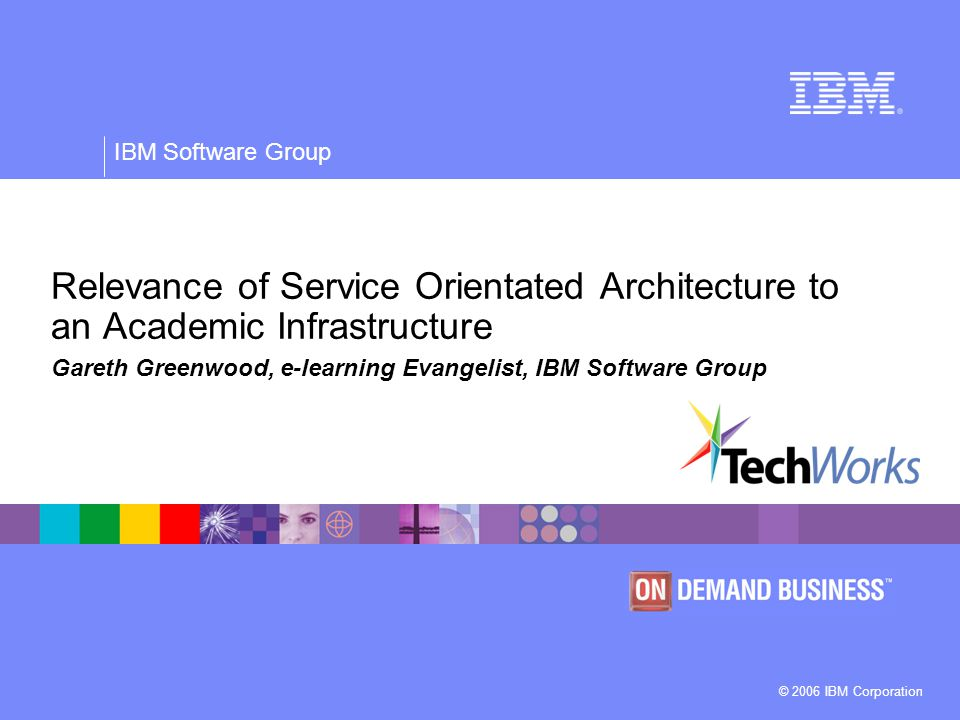 © 2006 IBM Corporation IBM Software Group Relevance of Service Orientated Architecture to an Academic Infrastructure Gareth Greenwood, e-learning Evangelist, IBM Software Group
