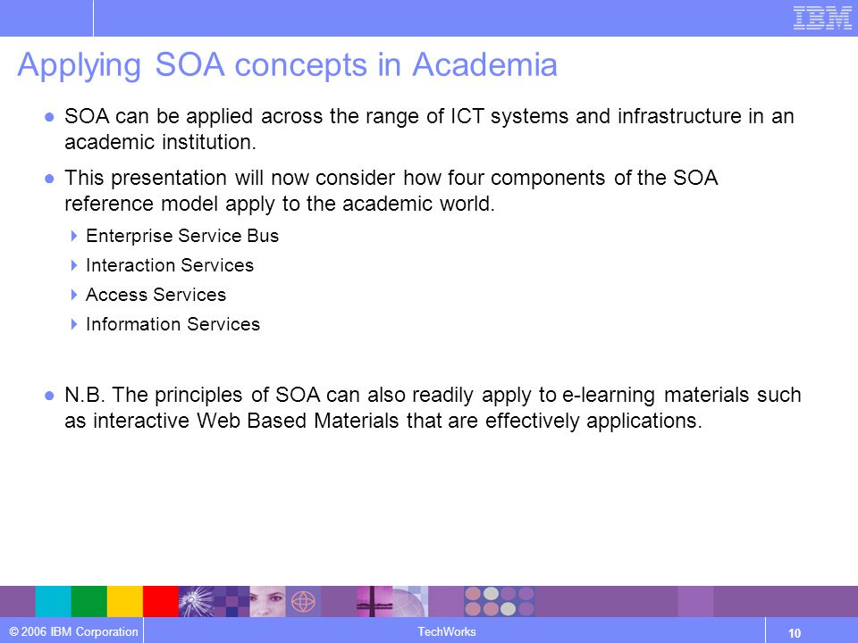 © 2006 IBM Corporation TechWorks 10 Applying SOA concepts in Academia ●SOA can be applied across the range of ICT systems and infrastructure in an academic institution.