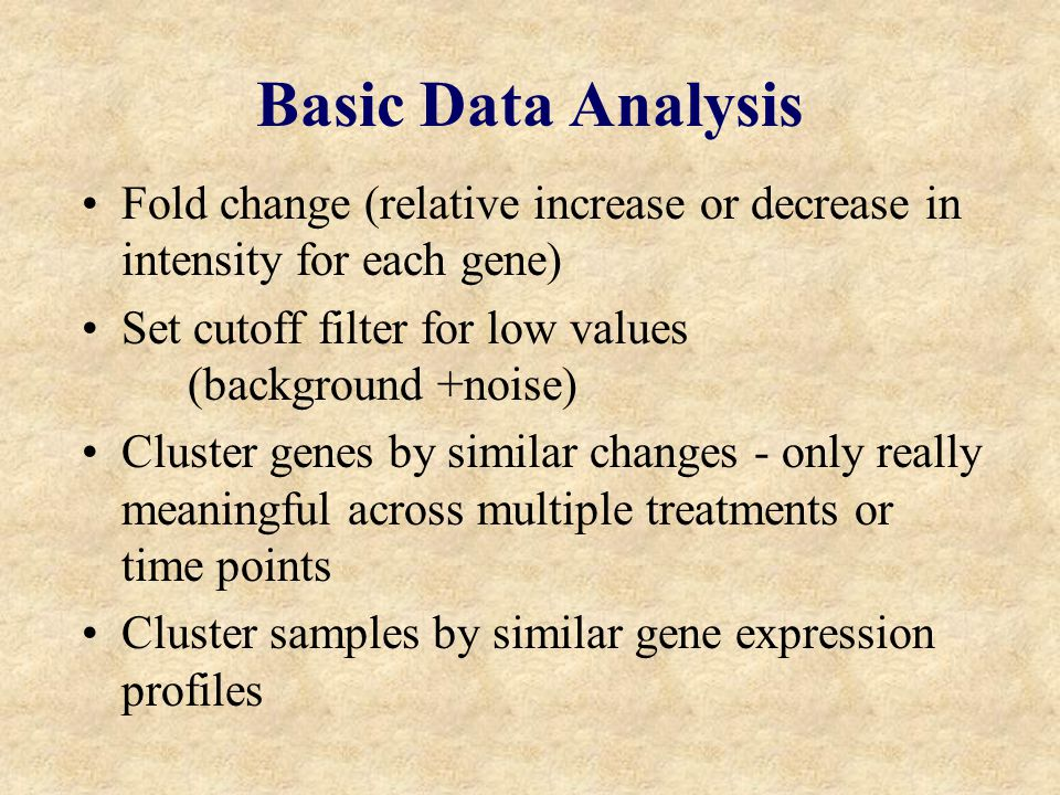 Basic Data Analysis Fold change (relative increase or decrease in intensity for each gene) Set cutoff filter for low values (background +noise) Cluster genes by similar changes - only really meaningful across multiple treatments or time points Cluster samples by similar gene expression profiles