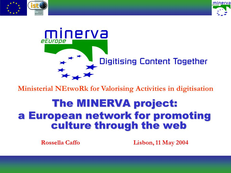Ministerial NEtwoRk for Valorising Activities in digitisation The MINERVA project: a European network for promoting culture through the web Rossella CaffoLisbon, 11 May 2004