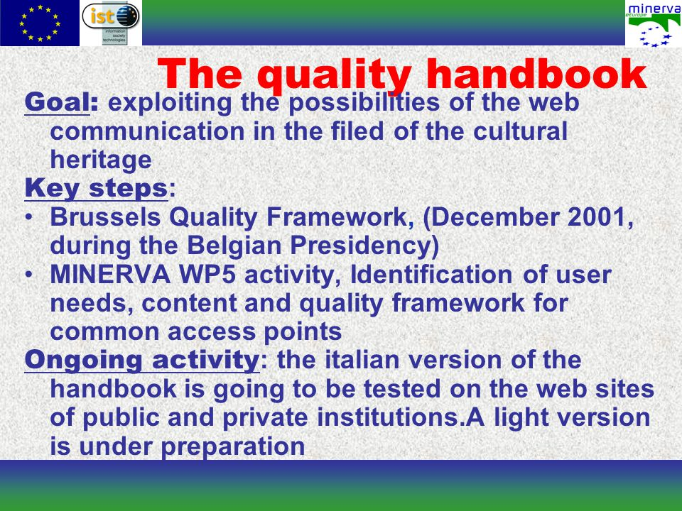 The quality handbook Goal: exploiting the possibilities of the web communication in the filed of the cultural heritage Key steps : Brussels Quality Framework, (December 2001, during the Belgian Presidency) MINERVA WP5 activity, Identification of user needs, content and quality framework for common access points Ongoing activity : the italian version of the handbook is going to be tested on the web sites of public and private institutions.A light version is under preparation