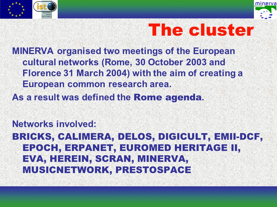 The cluster MINERVA organised two meetings of the European cultural networks (Rome, 30 October 2003 and Florence 31 March 2004) with the aim of creating a European common research area.