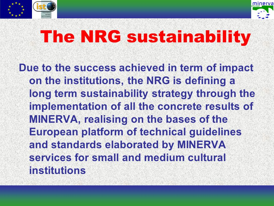 The NRG sustainability Due to the success achieved in term of impact on the institutions, the NRG is defining a long term sustainability strategy through the implementation of all the concrete results of MINERVA, realising on the bases of the European platform of technical guidelines and standards elaborated by MINERVA services for small and medium cultural institutions