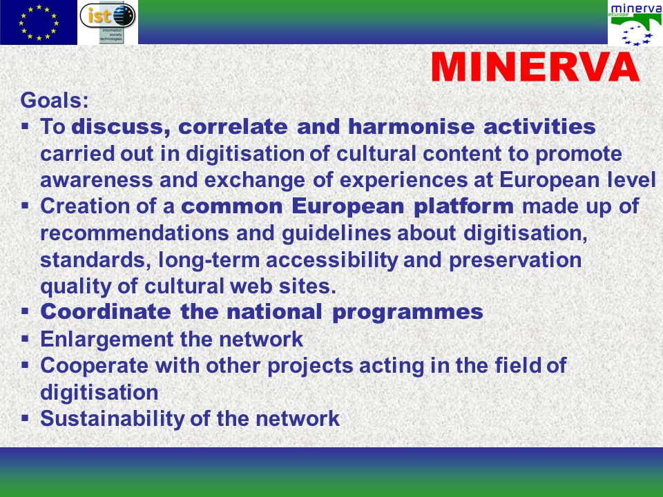 MINERVA Goals:  To discuss, correlate and harmonise activities carried out in digitisation of cultural content to promote awareness and exchange of experiences at European level  Creation of a common European platform made up of recommendations and guidelines about digitisation, standards, long-term accessibility and preservation quality of cultural web sites.