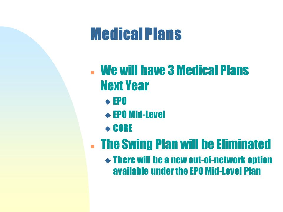 Medical Plans n We will have 3 Medical Plans Next Year u EPO u EPO Mid-Level u CORE n The Swing Plan will be Eliminated u There will be a new out-of-network option available under the EPO Mid-Level Plan