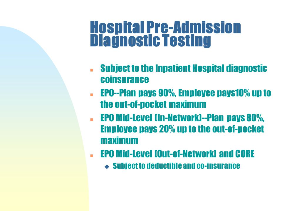 Hospital Pre-Admission Diagnostic Testing n Subject to the Inpatient Hospital diagnostic coinsurance n EPO--Plan pays 90%, Employee pays10% up to the out-of-pocket maximum n EPO Mid-Level (In-Network)--Plan pays 80%, Employee pays 20% up to the out-of-pocket maximum n EPO Mid-Level [Out-of-Network] and CORE u Subject to deductible and co-insurance
