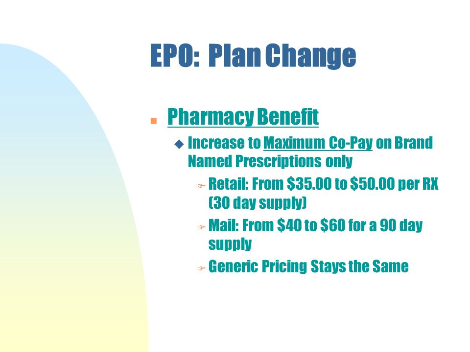 EPO: Plan Change n Pharmacy Benefit u Increase to Maximum Co-Pay on Brand Named Prescriptions only F Retail: From $35.00 to $50.00 per RX (30 day supply) F Mail: From $40 to $60 for a 90 day supply F Generic Pricing Stays the Same