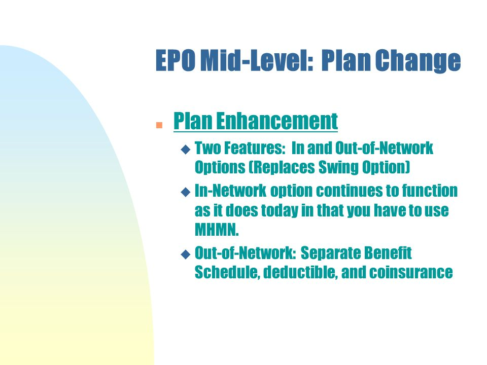 EPO Mid-Level: Plan Change n Plan Enhancement u Two Features: In and Out-of-Network Options (Replaces Swing Option) u In-Network option continues to function as it does today in that you have to use MHMN.