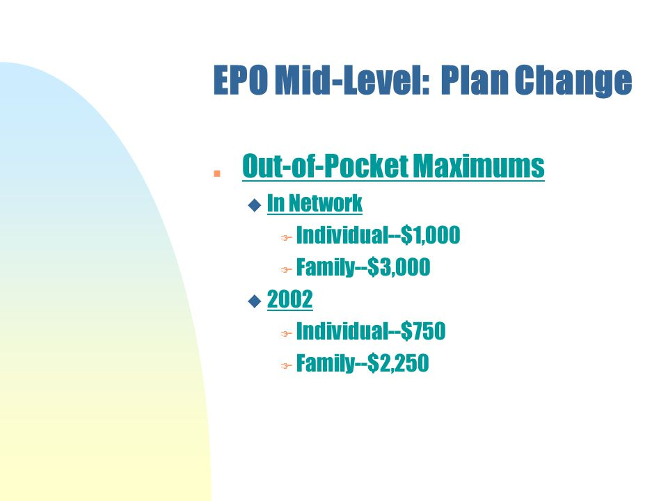 EPO Mid-Level: Plan Change Out-of-Pocket Maximums u In Network F Individual--$1,000 F Family--$3,000 u 2002 F Individual--$750 F Family--$2,250
