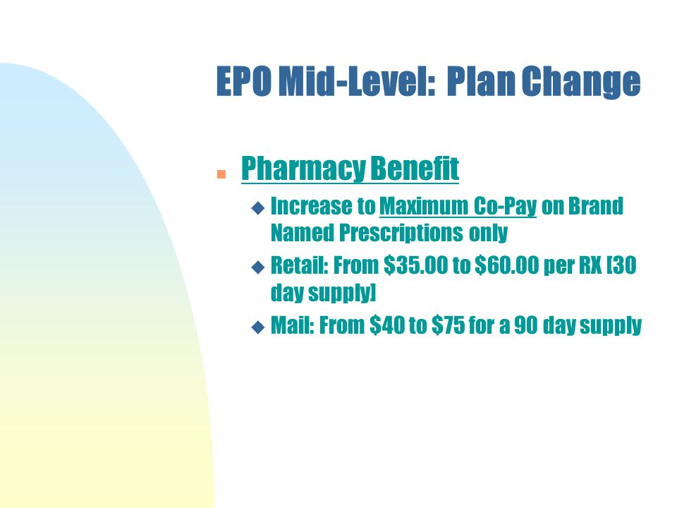 EPO Mid-Level: Plan Change n Pharmacy Benefit u Increase to Maximum Co-Pay on Brand Named Prescriptions only u Retail: From $35.00 to $60.00 per RX [30 day supply] u Mail: From $40 to $75 for a 90 day supply