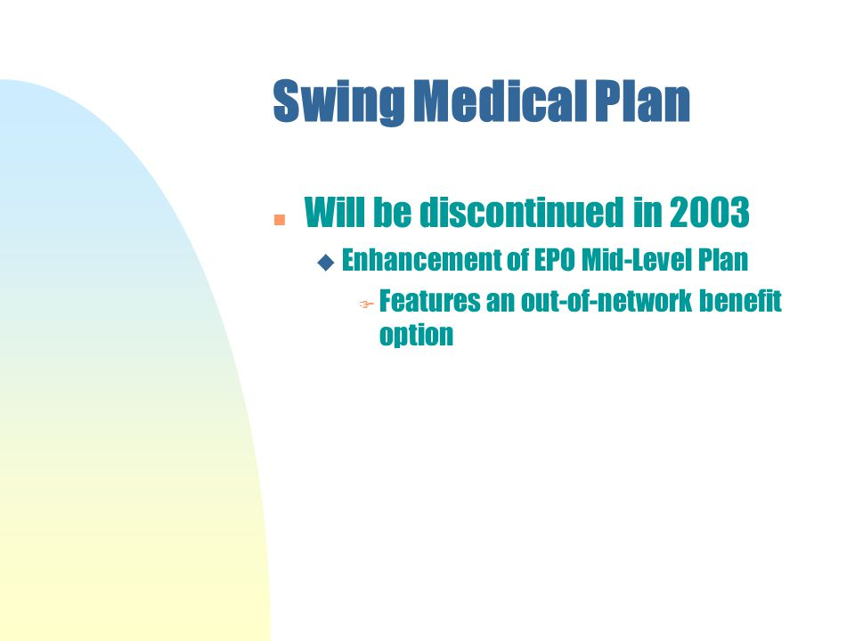 Swing Medical Plan n Will be discontinued in 2003 u Enhancement of EPO Mid-Level Plan F Features an out-of-network benefit option