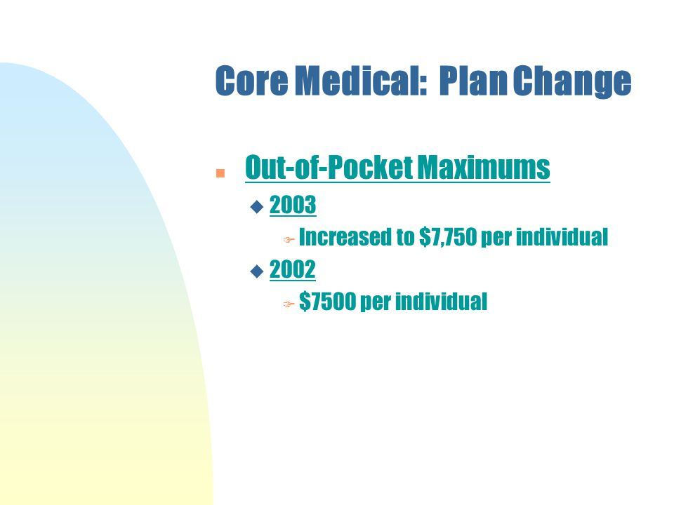 Core Medical: Plan Change n Out-of-Pocket Maximums u 2003 F Increased to $7,750 per individual u 2002 F $7500 per individual