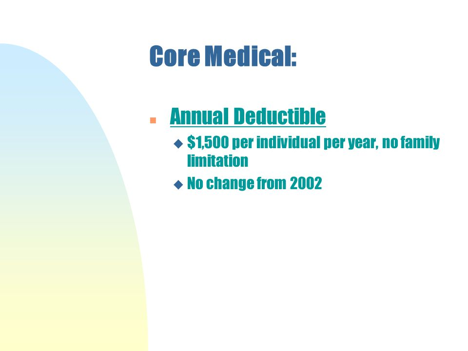 Core Medical: n Annual Deductible u $1,500 per individual per year, no family limitation u No change from 2002