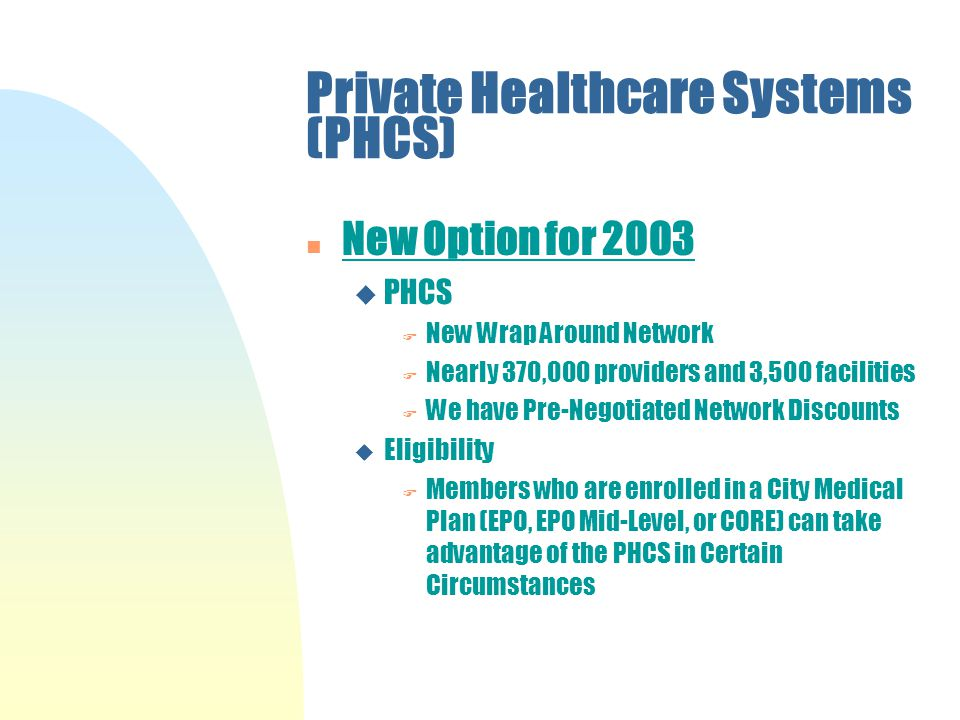 Private Healthcare Systems (PHCS) n New Option for 2003 u PHCS F New Wrap Around Network F Nearly 370,000 providers and 3,500 facilities F We have Pre-Negotiated Network Discounts u Eligibility F Members who are enrolled in a City Medical Plan (EPO, EPO Mid-Level, or CORE) can take advantage of the PHCS in Certain Circumstances