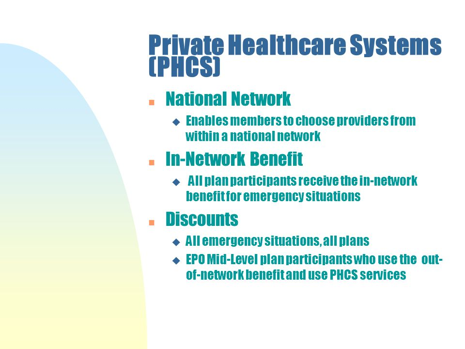 Private Healthcare Systems (PHCS) n National Network u Enables members to choose providers from within a national network n In-Network Benefit u All plan participants receive the in-network benefit for emergency situations n Discounts u All emergency situations, all plans u EPO Mid-Level plan participants who use the out- of-network benefit and use PHCS services