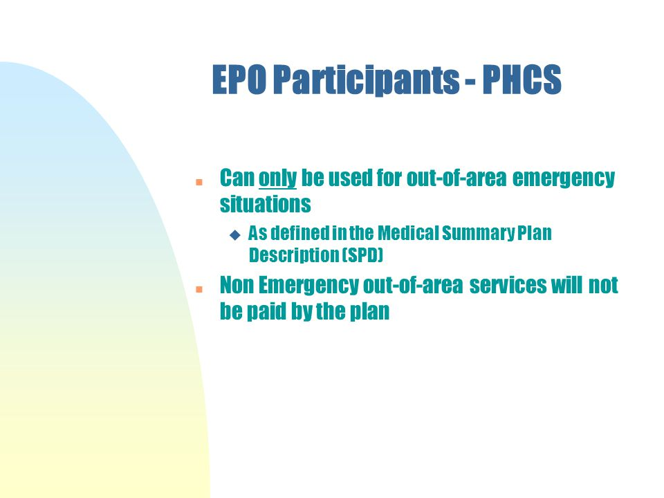 EPO Participants - PHCS n Can only be used for out-of-area emergency situations u As defined in the Medical Summary Plan Description (SPD) n Non Emergency out-of-area services will not be paid by the plan