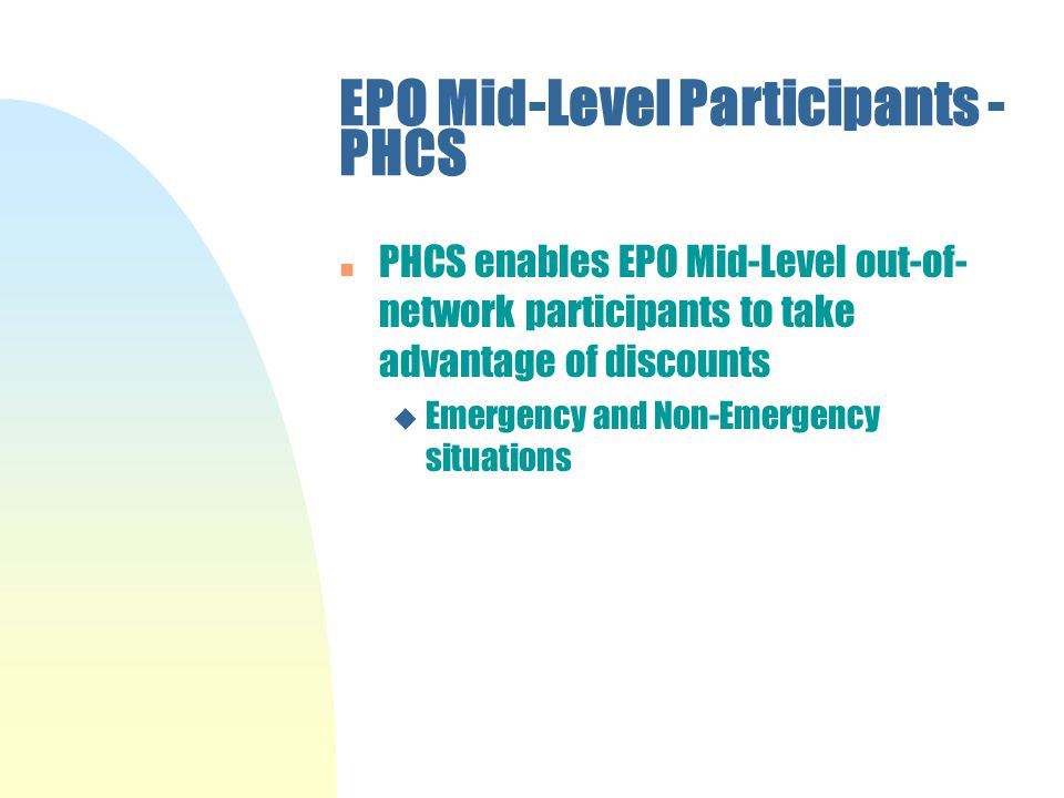 EPO Mid-Level Participants - PHCS n PHCS enables EPO Mid-Level out-of- network participants to take advantage of discounts u Emergency and Non-Emergency situations