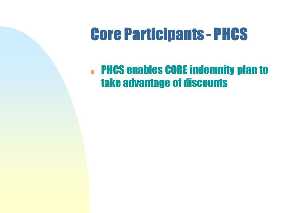 Core Participants - PHCS n PHCS enables CORE indemnity plan to take advantage of discounts