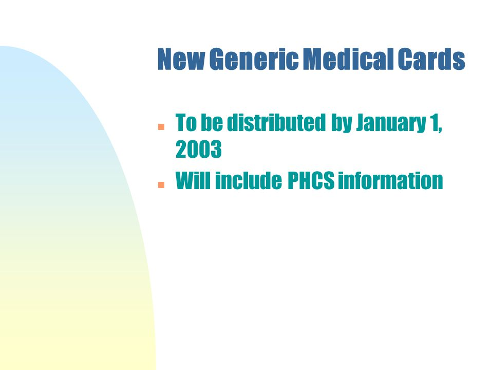 New Generic Medical Cards n To be distributed by January 1, 2003 n Will include PHCS information