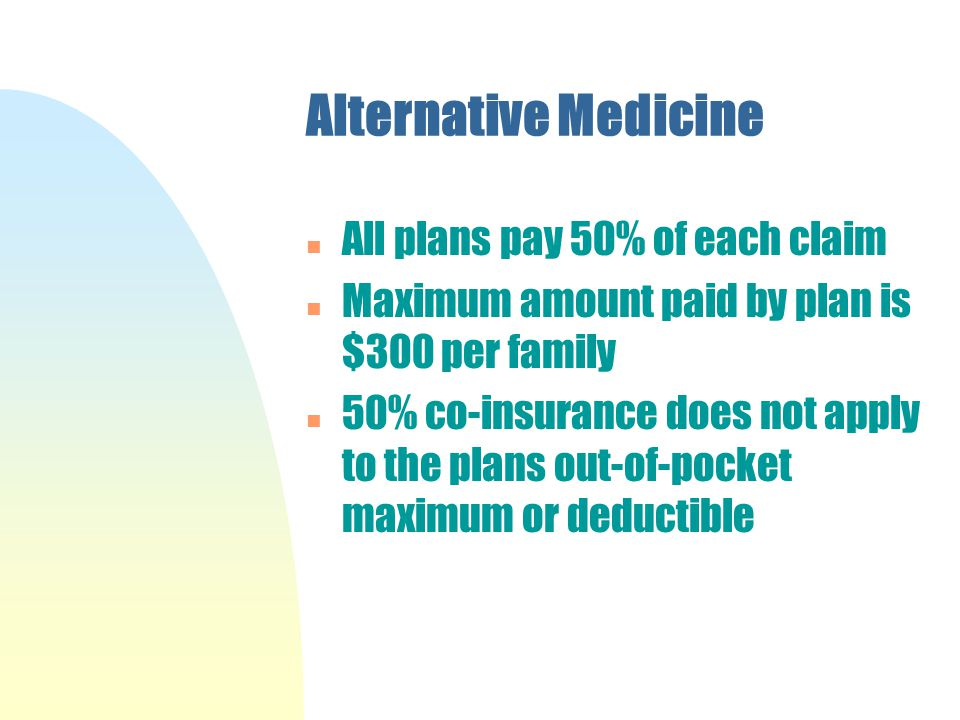 Alternative Medicine n All plans pay 50% of each claim n Maximum amount paid by plan is $300 per family n 50% co-insurance does not apply to the plans out-of-pocket maximum or deductible