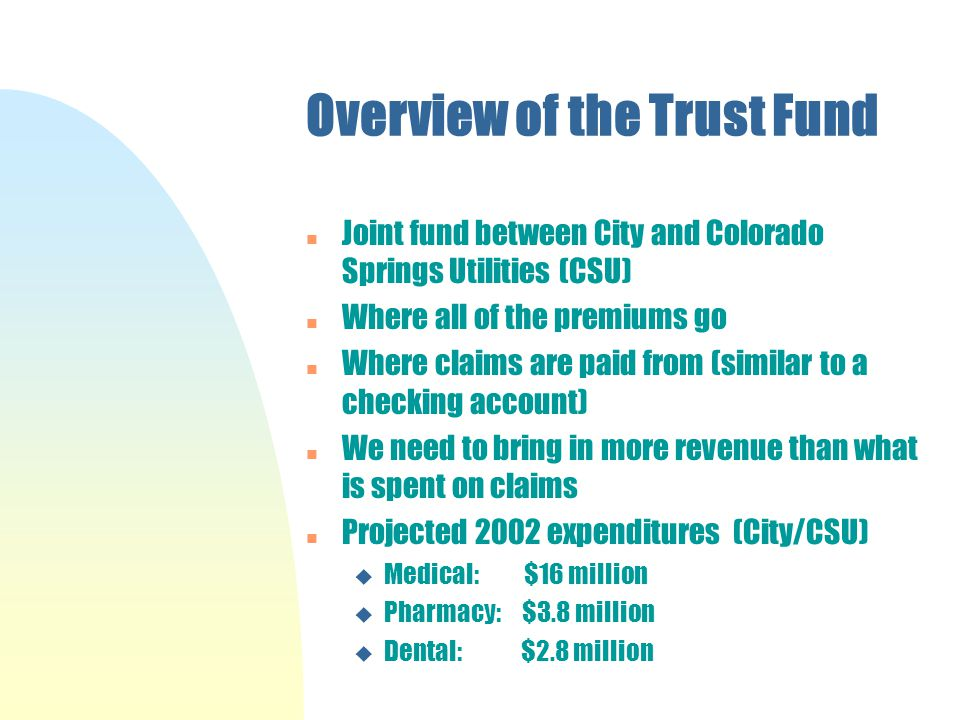 Overview of the Trust Fund n Joint fund between City and Colorado Springs Utilities (CSU) Where all of the premiums go n Where claims are paid from (similar to a checking account) n We need to bring in more revenue than what is spent on claims n Projected 2002 expenditures (City/CSU) u Medical: $16 million u Pharmacy: $3.8 million u Dental: $2.8 million