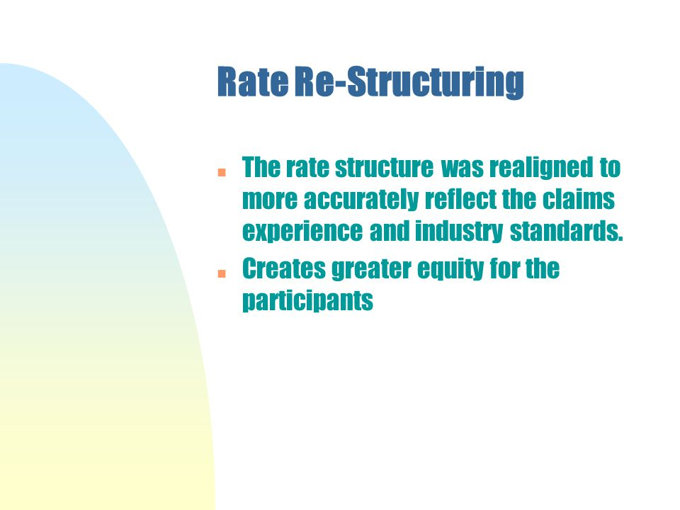 Rate Re-Structuring n The rate structure was realigned to more accurately reflect the claims experience and industry standards.