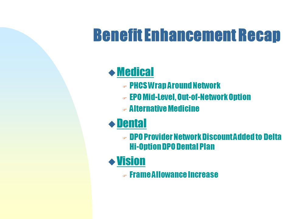 Benefit Enhancement Recap u Medical F PHCS Wrap Around Network F EPO Mid-Level, Out-of-Network Option F Alternative Medicine u Dental F DPO Provider Network Discount Added to Delta Hi-Option DPO Dental Plan u Vision F Frame Allowance Increase