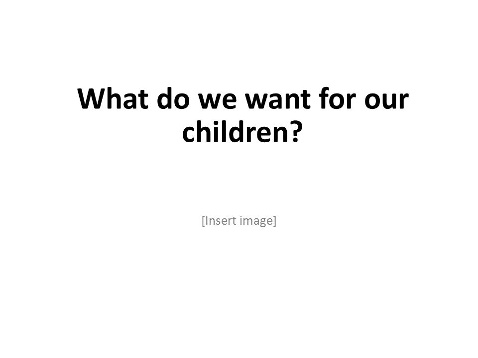 What do we want for our children [Insert image]
