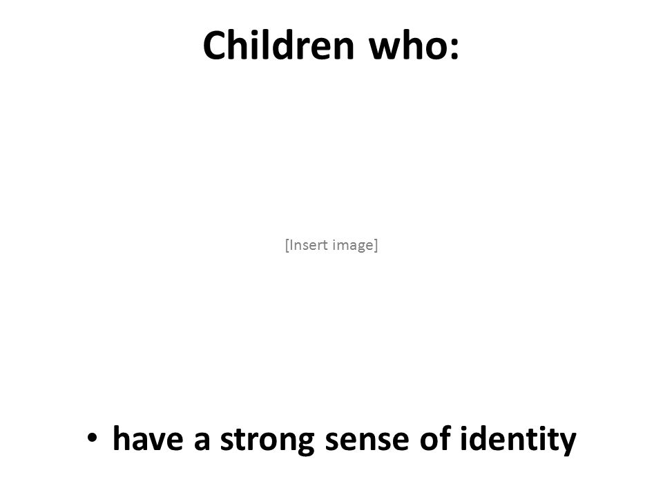 Children who: [Insert image] have a strong sense of identity