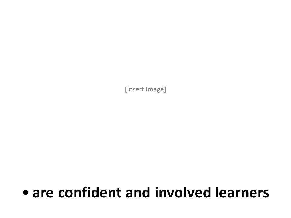 are confident and involved learners [Insert image]