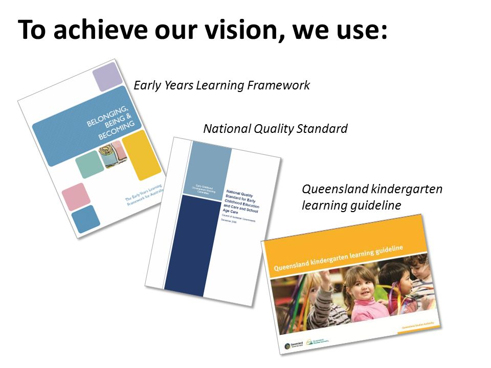 To achieve our vision, we use: Early Years Learning Framework National Quality Standard Queensland kindergarten learning guideline