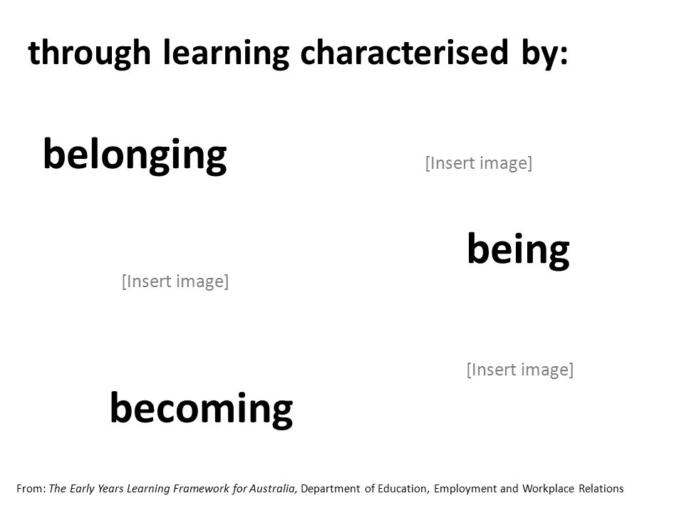 through learning characterised by: being becoming belonging [Insert image] From: The Early Years Learning Framework for Australia, Department of Education, Employment and Workplace Relations [Insert image]