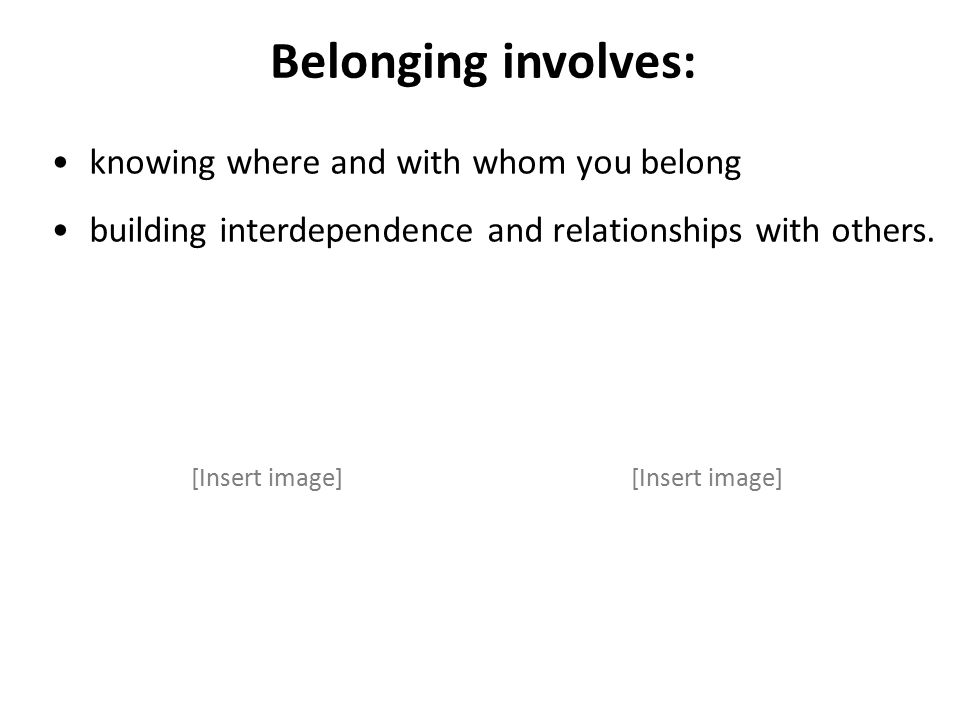 Belonging involves: knowing where and with whom you belong building interdependence and relationships with others.