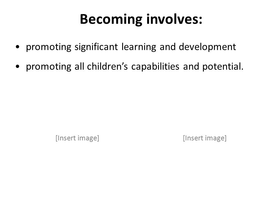 Becoming involves: promoting significant learning and development promoting all children's capabilities and potential.