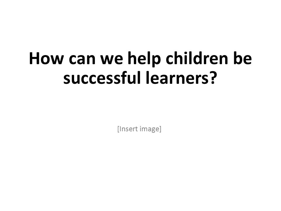 How can we help children be successful learners [Insert image]