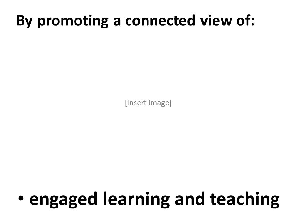engaged learning and teaching By promoting a connected view of: [Insert image]