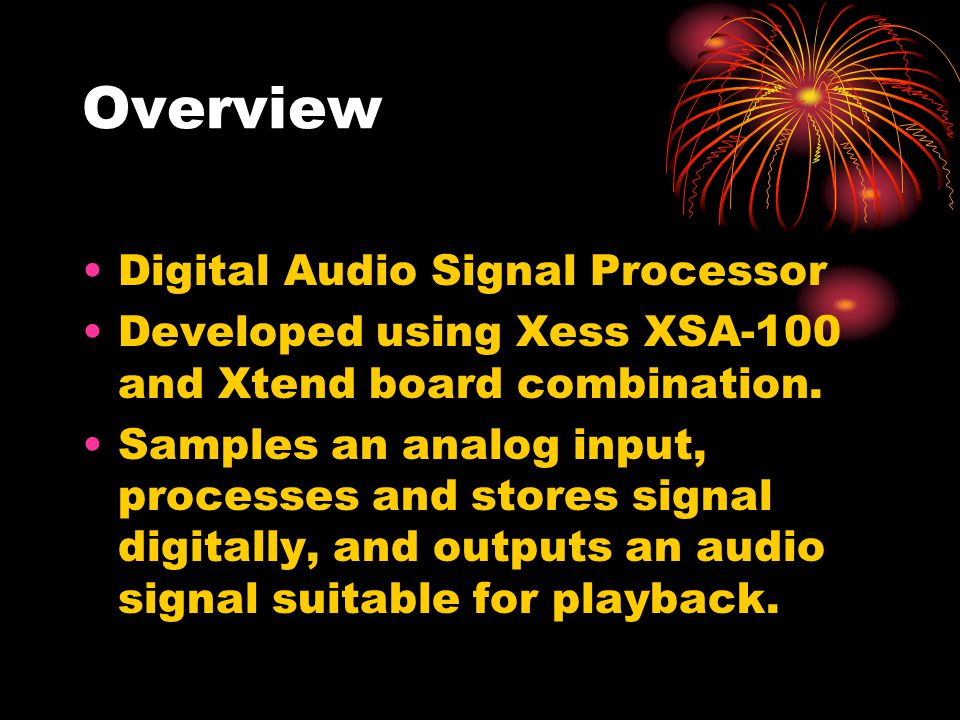 Overview Digital Audio Signal Processor Developed using Xess XSA-100 and Xtend board combination.