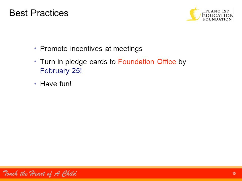 Touch the Heart of A Child 10 Best Practices Promote incentives at meetings Turn in pledge cards to Foundation Office by February 25.