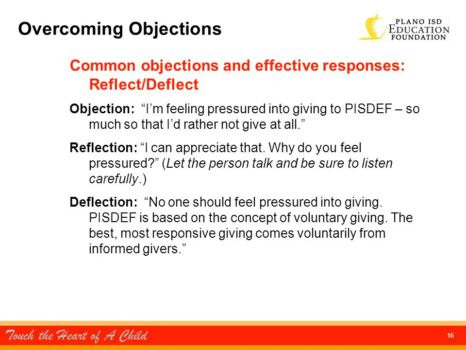 Touch the Heart of A Child 16 Overcoming Objections Common objections and effective responses: Reflect/Deflect Objection: I'm feeling pressured into giving to PISDEF – so much so that I'd rather not give at all. Reflection: I can appreciate that.