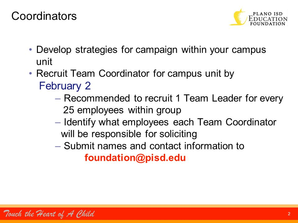 Touch the Heart of A Child 2 Coordinators Develop strategies for campaign within your campus unit Recruit Team Coordinator for campus unit by February 2 – Recommended to recruit 1 Team Leader for every 25 employees within group – Identify what employees each Team Coordinator will be responsible for soliciting – Submit names and contact information to