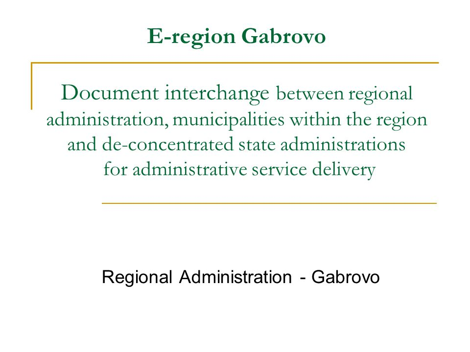 E-region Gabrovo Document interchange between regional administration, municipalities within the region and de-concentrated state administrations for administrative service delivery Regional Administration - Gabrovo