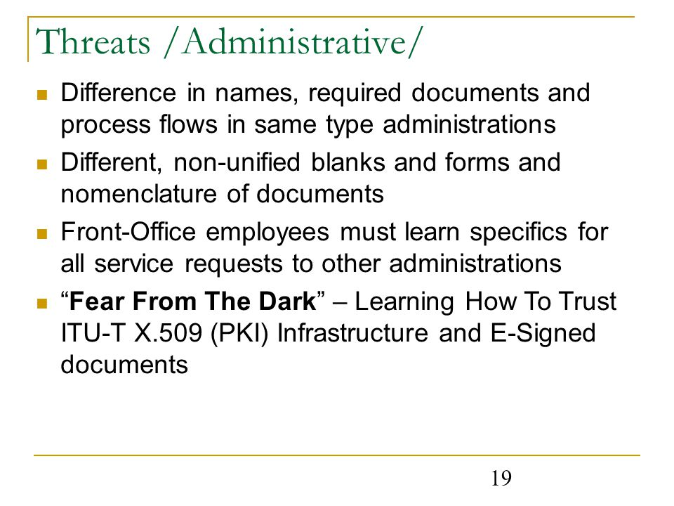 19 Threats /Administrative/ Difference in names, required documents and process flows in same type administrations Different, non-unified blanks and forms and nomenclature of documents Front-Office employees must learn specifics for all service requests to other administrations Fear From The Dark – Learning How To Trust ITU-T X.509 (PKI) Infrastructure and E-Signed documents