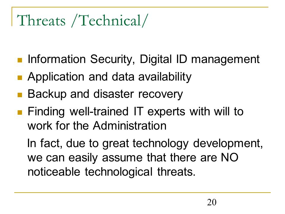 20 Threats /Technical/ Information Security, Digital ID management Application and data availability Backup and disaster recovery Finding well-trained IT experts with will to work for the Administration In fact, due to great technology development, we can easily assume that there are NO noticeable technological threats.