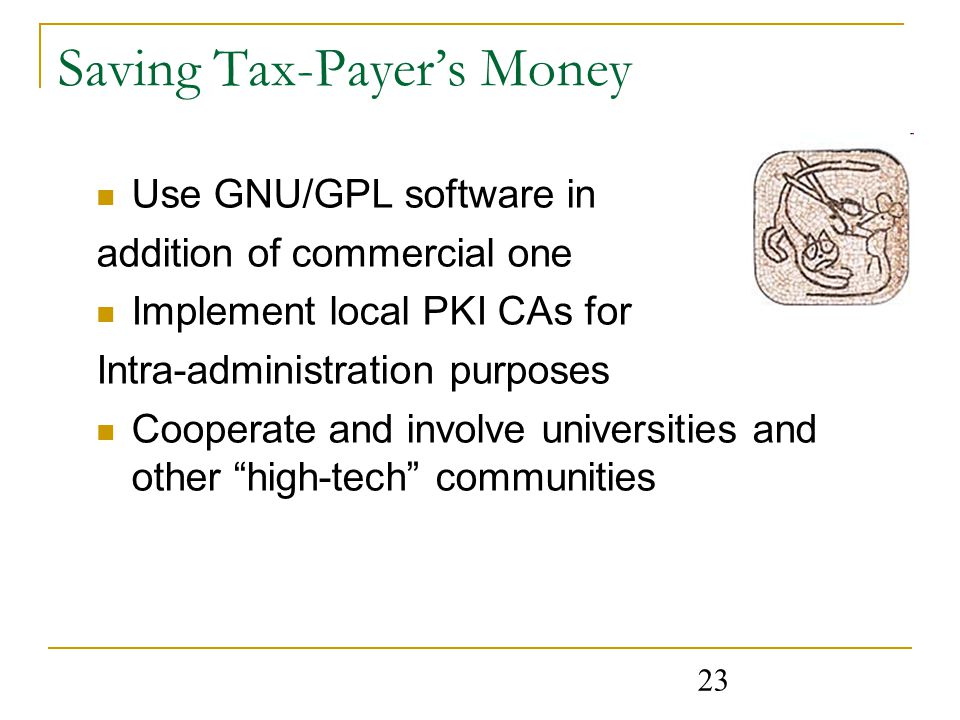 23 Saving Tax-Payer's Money Use GNU/GPL software in addition of commercial one Implement local PKI CAs for Intra-administration purposes Cooperate and involve universities and other high-tech communities