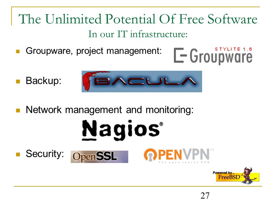 27 The Unlimited Potential Of Free Software In our IT infrastructure: Groupware, project management: Backup: Network management and monitoring: Security: